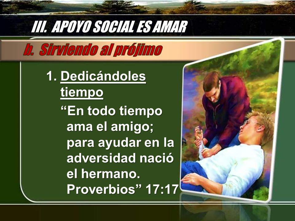 III. APOYO SOCIAL ES AMAR 1. Dedicándoles tiempo En todo tiempo ama el amigo; para ayudar en la adversidad nació el hermano. Proverbios 17:17