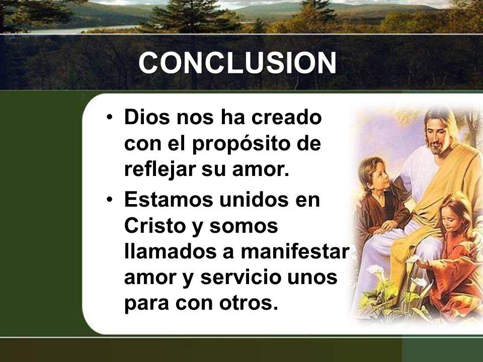 CONCLUSION Dios nos ha creado con el propósito de reflejar su amor. Estamos unidos en Cristo y somos llamados a manifestar amor y servicio unos para c