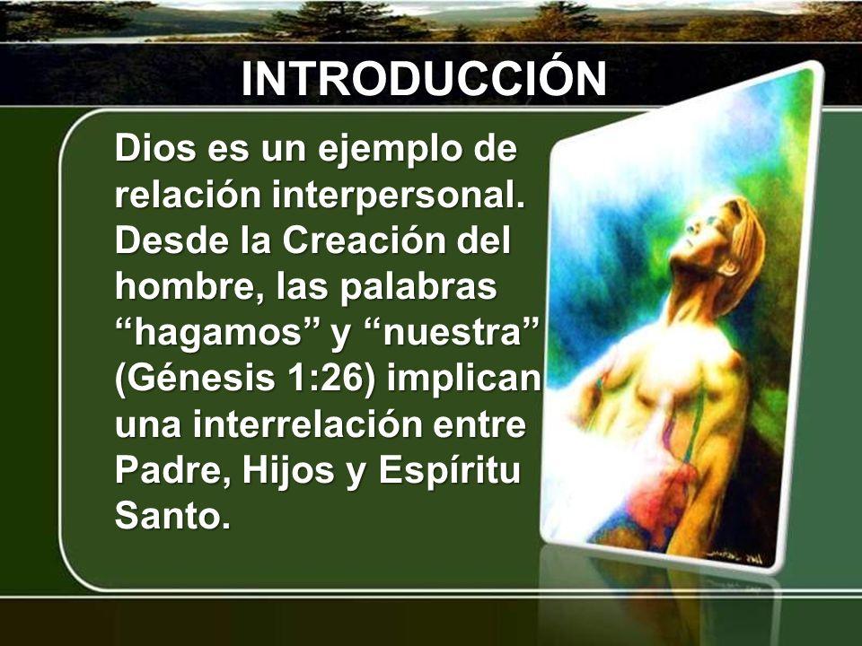 INTRODUCCIÓN Dios es un ejemplo de relación interpersonal. Desde la Creación del hombre, las palabras hagamos y nuestra (Génesis 1:26) implican una in