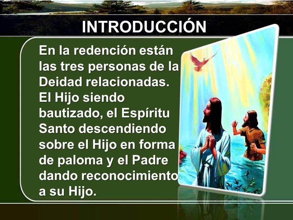 INTRODUCCIÓN En la redención están las tres personas de la Deidad relacionadas. El Hijo siendo bautizado, el Espíritu Santo descendiendo sobre el Hijo