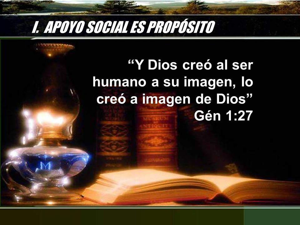 I. APOYO SOCIAL ES PROPÓSITO Y Dios creó al ser humano a su imagen, lo creó a imagen de Dios Gén 1:27 Y Dios creó al ser humano a su imagen, lo creó a