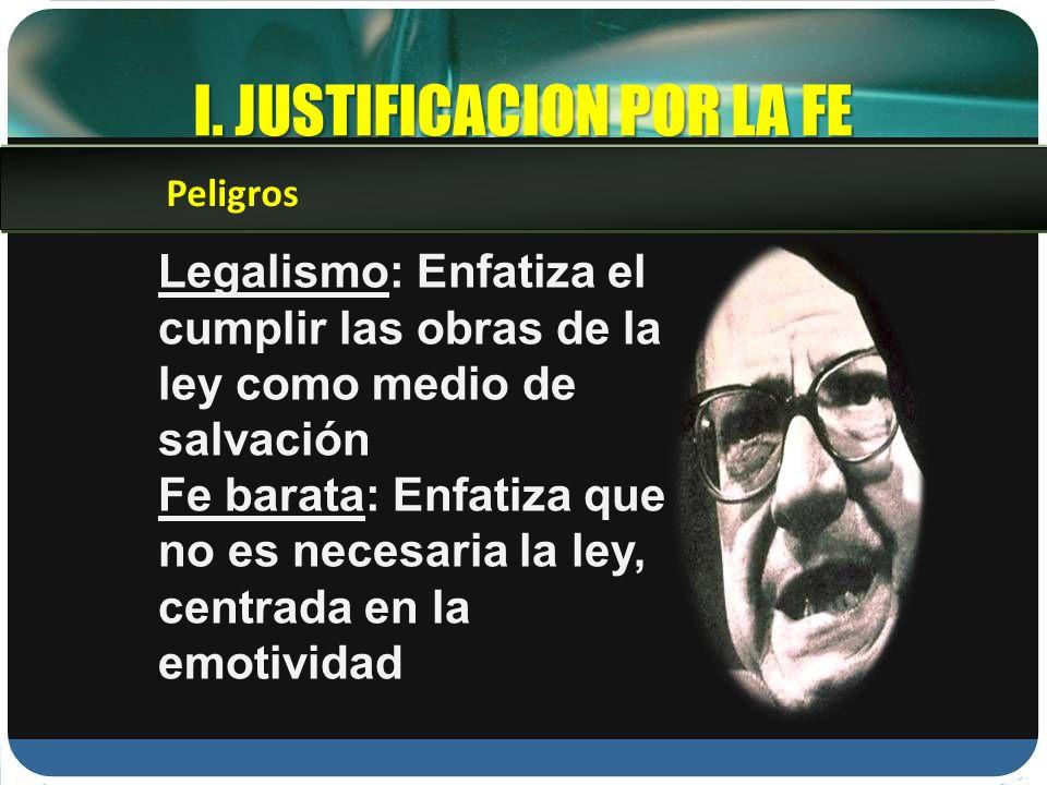 I. JUSTIFICACION POR LA FE Legalismo: Enfatiza el cumplir las obras de la ley como medio de salvación Fe barata: Enfatiza que no es necesaria la ley,