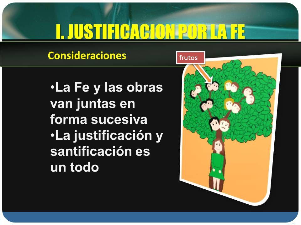 I. JUSTIFICACION POR LA FE La Fe y las obras van juntas en forma sucesiva La justificación y santificación es un todo Consideraciones frutos