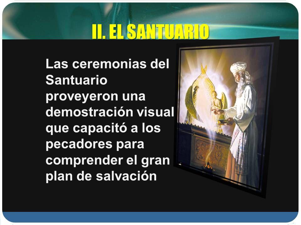 II. EL SANTUARIO Las ceremonias del Santuario proveyeron una demostración visual que capacitó a los pecadores para comprender el gran plan de salvació