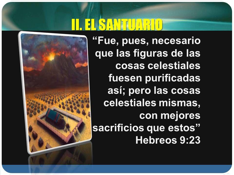 II. EL SANTUARIO Fue, pues, necesario que las figuras de las cosas celestiales fuesen purificadas así; pero las cosas celestiales mismas, con mejores