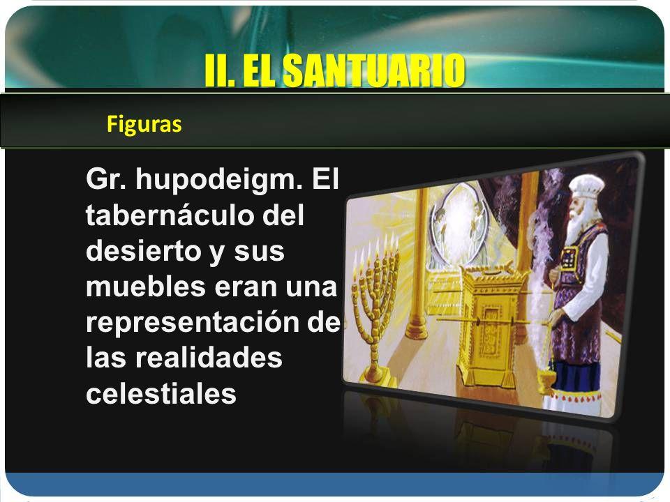 II. EL SANTUARIO Gr. hupodeigm. El tabernáculo del desierto y sus muebles eran una representación de las realidades celestiales Figuras
