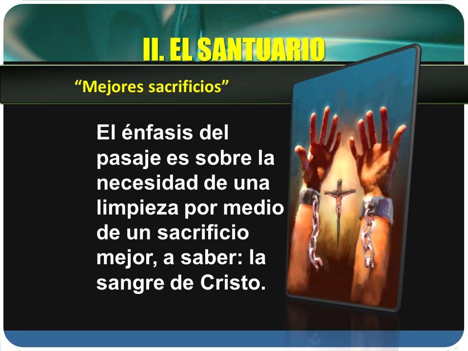II. EL SANTUARIO El énfasis del pasaje es sobre la necesidad de una limpieza por medio de un sacrificio mejor, a saber: la sangre de Cristo. Mejores s