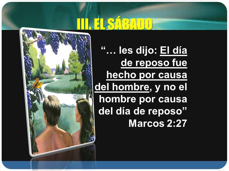 III. EL SÁBADO … les dijo: El día de reposo fue hecho por causa del hombre, y no el hombre por causa del día de reposo Marcos 2:27
