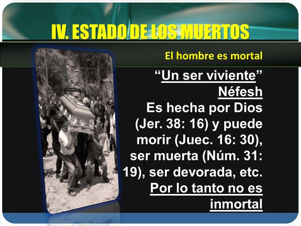 IV. ESTADO DE LOS MUERTOS Un ser viviente Néfesh Es hecha por Dios (Jer. 38: 16) y puede morir (Juec. 16: 30), ser muerta (Núm. 31: 19), ser devorada,