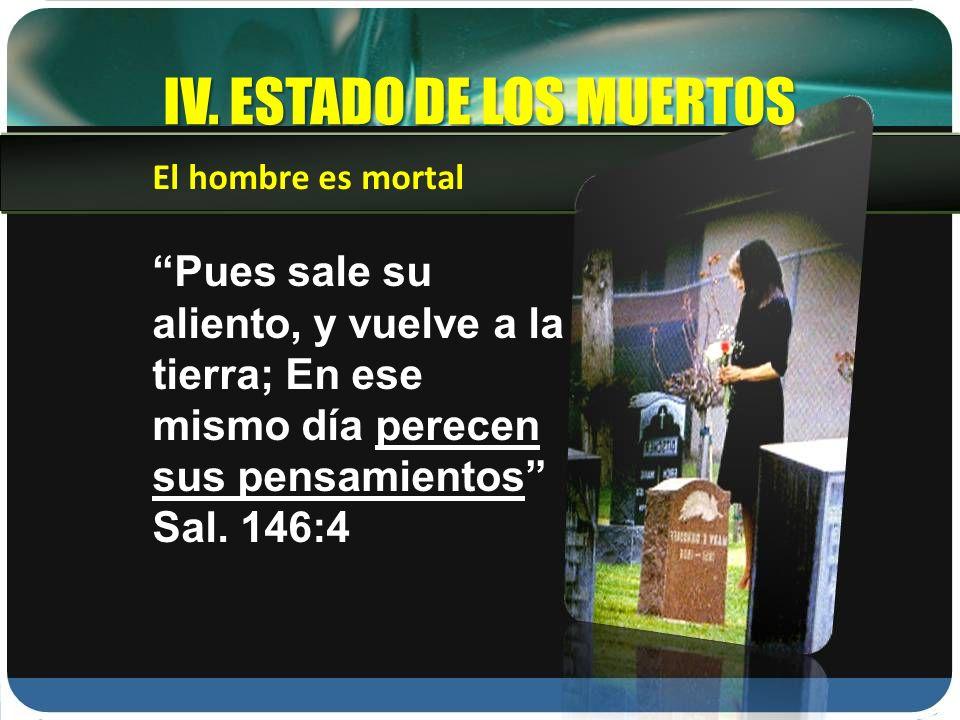 IV. ESTADO DE LOS MUERTOS Pues sale su aliento, y vuelve a la tierra; En ese mismo día perecen sus pensamientos Sal. 146:4 El hombre es mortal