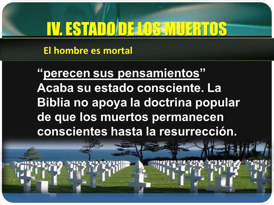 IV. ESTADO DE LOS MUERTOS El hombre es mortal perecen sus pensamientosperecen sus pensamientos Acaba su estado consciente. La Biblia no apoya la doctr