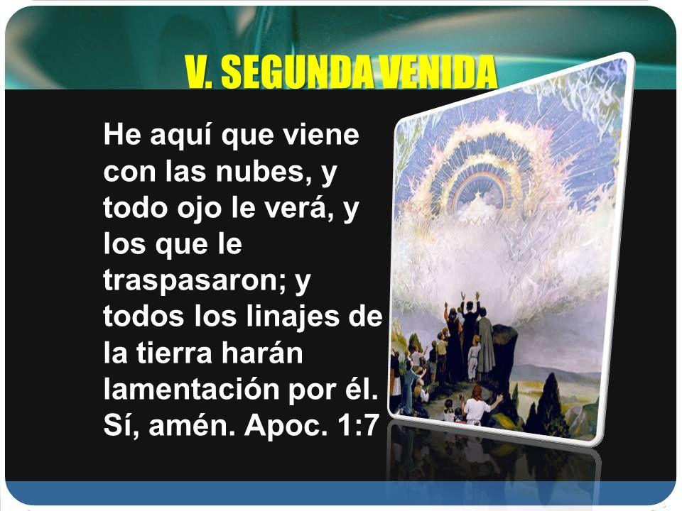 V. SEGUNDA VENIDA He aquí que viene con las nubes, y todo ojo le verá, y los que le traspasaron; y todos los linajes de la tierra harán lamentación po