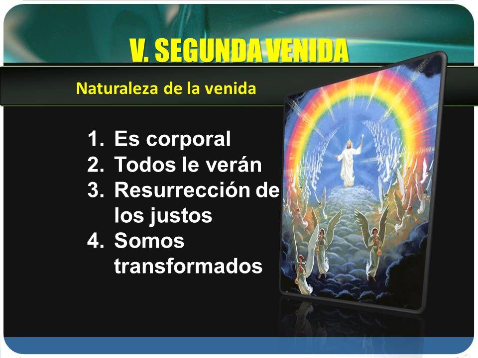 V. SEGUNDA VENIDA 1.Es corporal 2.Todos le verán 3.Resurrección de los justos 4.Somos transformados Naturaleza de la venida