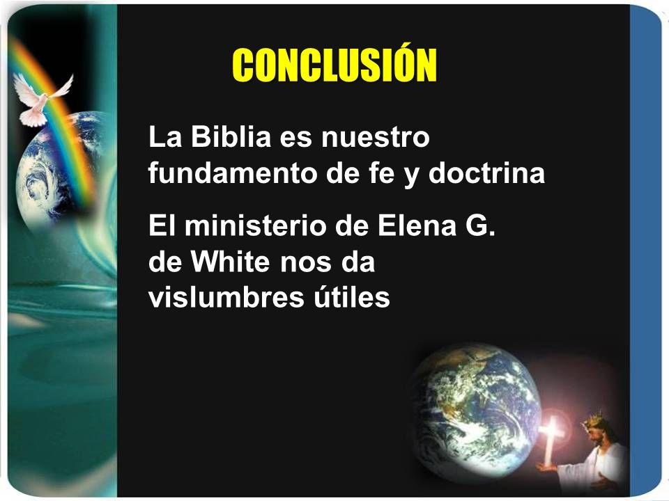 CONCLUSIÓN La Biblia es nuestro fundamento de fe y doctrina El ministerio de Elena G. de White nos da vislumbres útiles