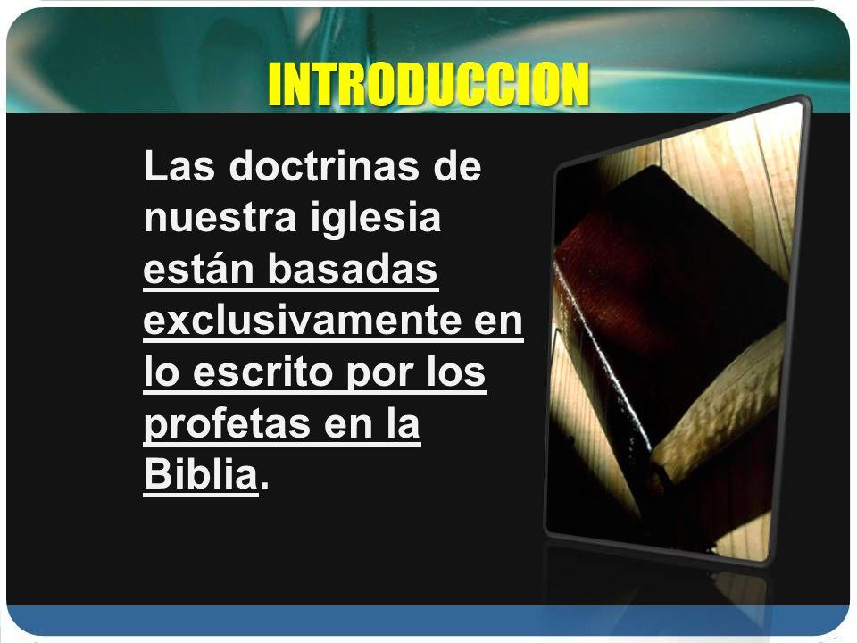 INTRODUCCION Las doctrinas de nuestra iglesia están basadas exclusivamente en lo escrito por los profetas en la Biblia.