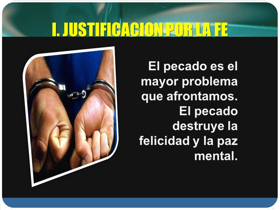 I. JUSTIFICACION POR LA FE El pecado es el mayor problema que afrontamos. El pecado destruye la felicidad y la paz mental.