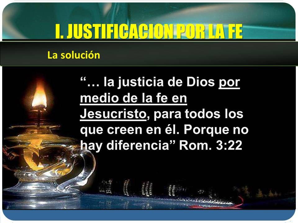 I. JUSTIFICACION POR LA FE … la justicia de Dios por medio de la fe en Jesucristo, para todos los que creen en él. Porque no hay diferencia Rom. 3:22