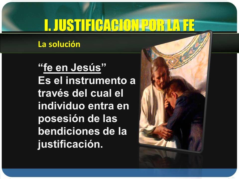 I. JUSTIFICACION POR LA FE fe en Jesús Es el instrumento a través del cual el individuo entra en posesión de las bendiciones de la justificación. La s