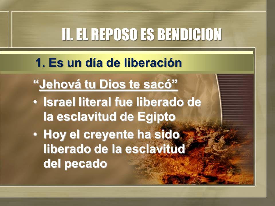 II. EL REPOSO ES BENDICION Jehová tu Dios te sacóJehová tu Dios te sacó Israel literal fue liberado de la esclavitud de EgiptoIsrael literal fue liber