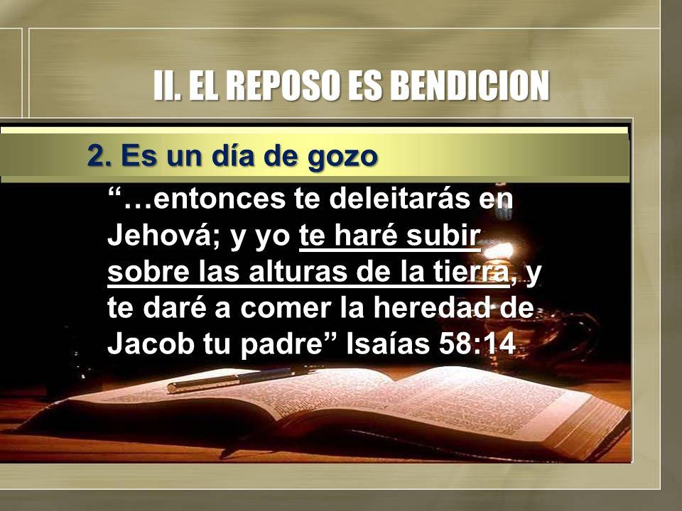 II. EL REPOSO ES BENDICION …entonces te deleitarás en Jehová; y yo te haré subir sobre las alturas de la tierra, y te daré a comer la heredad de Jacob