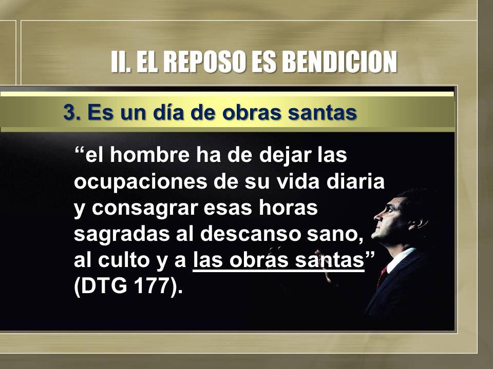 II. EL REPOSO ES BENDICION el hombre ha de dejar las ocupaciones de su vida diaria y consagrar esas horas sagradas al descanso sano, al culto y a las
