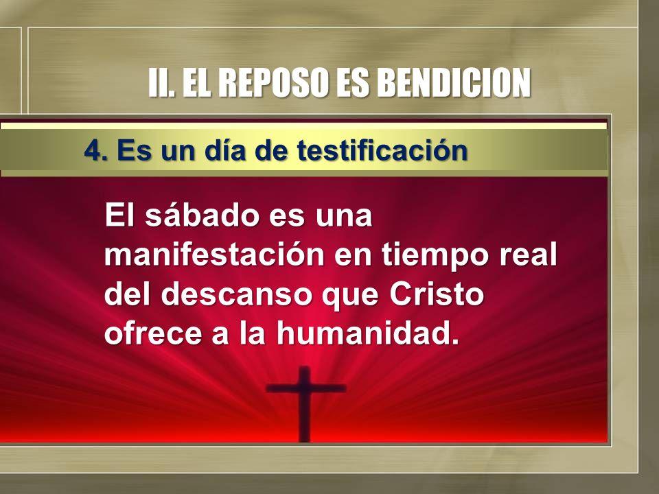 II. EL REPOSO ES BENDICION El sábado es una manifestación en tiempo real del descanso que Cristo ofrece a la humanidad. 4. Es un día de testificación