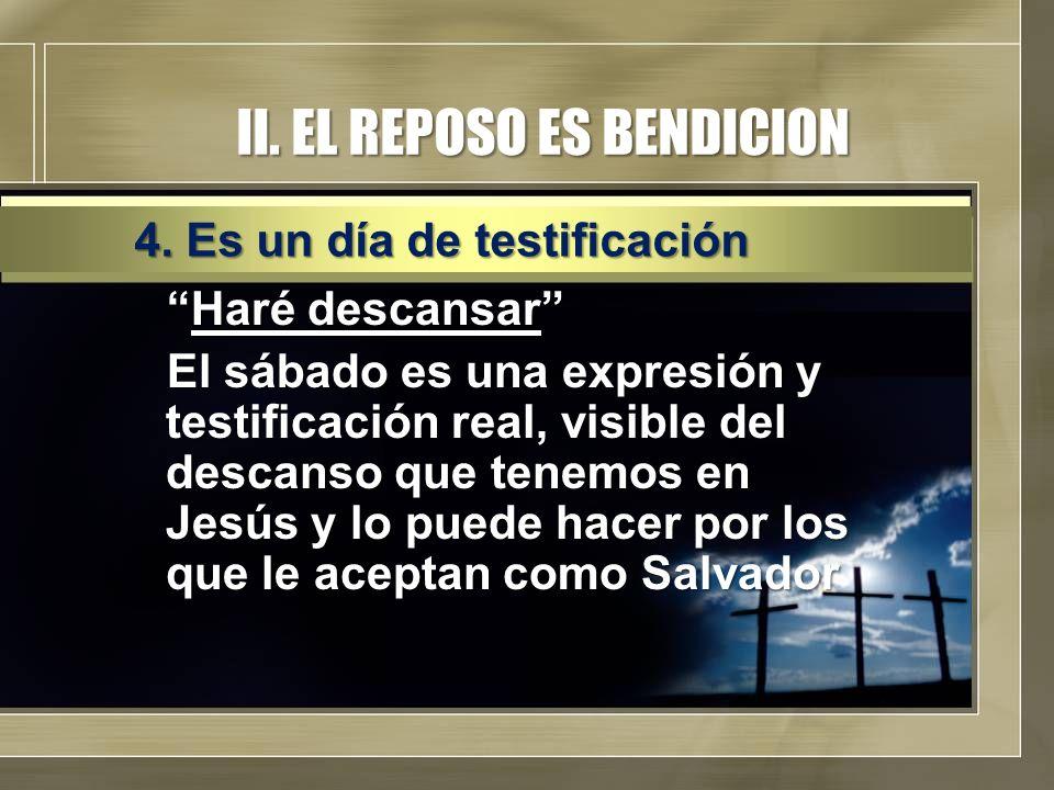 II. EL REPOSO ES BENDICION Haré descansarHaré descansar El sábado es una expresión y testificación real, visible del descanso que tenemos en Jesús y l