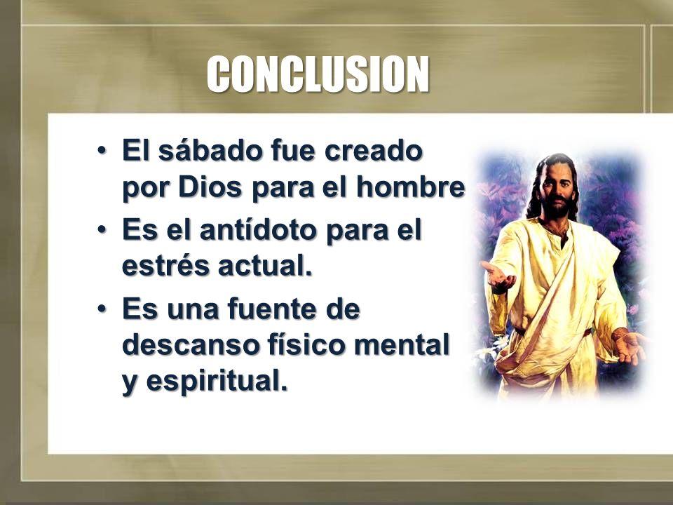 CONCLUSION El sábado fue creado por Dios para el hombreEl sábado fue creado por Dios para el hombre Es el antídoto para el estrés actual.Es el antídot