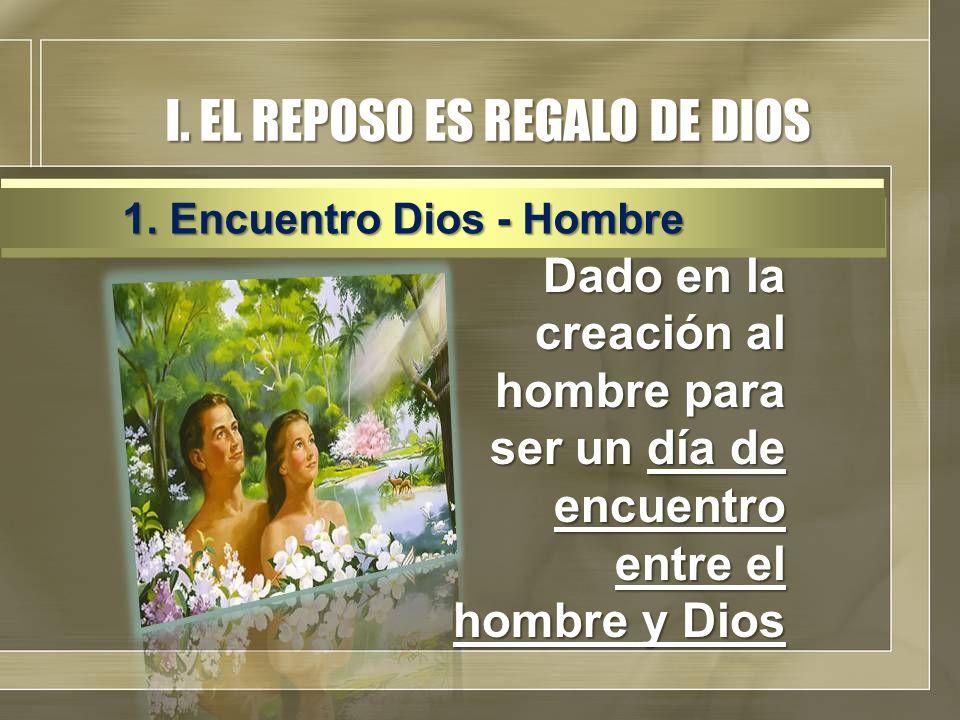 I. EL REPOSO ES REGALO DE DIOS Dado en la creación al hombre para ser un día de encuentro entre el hombre y Dios 1. Encuentro Dios - Hombre