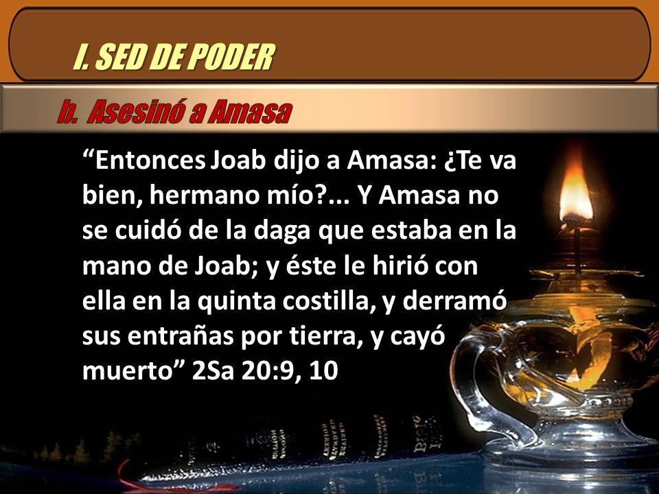 I.SED DE PODER Entonces Joab dijo a Amasa: ¿Te va bien, hermano mío?...