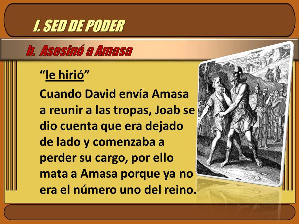 I. SED DE PODER le hirió Cuando David envía Amasa a reunir a las tropas, Joab se dio cuenta que era dejado de lado y comenzaba a perder su cargo, por
