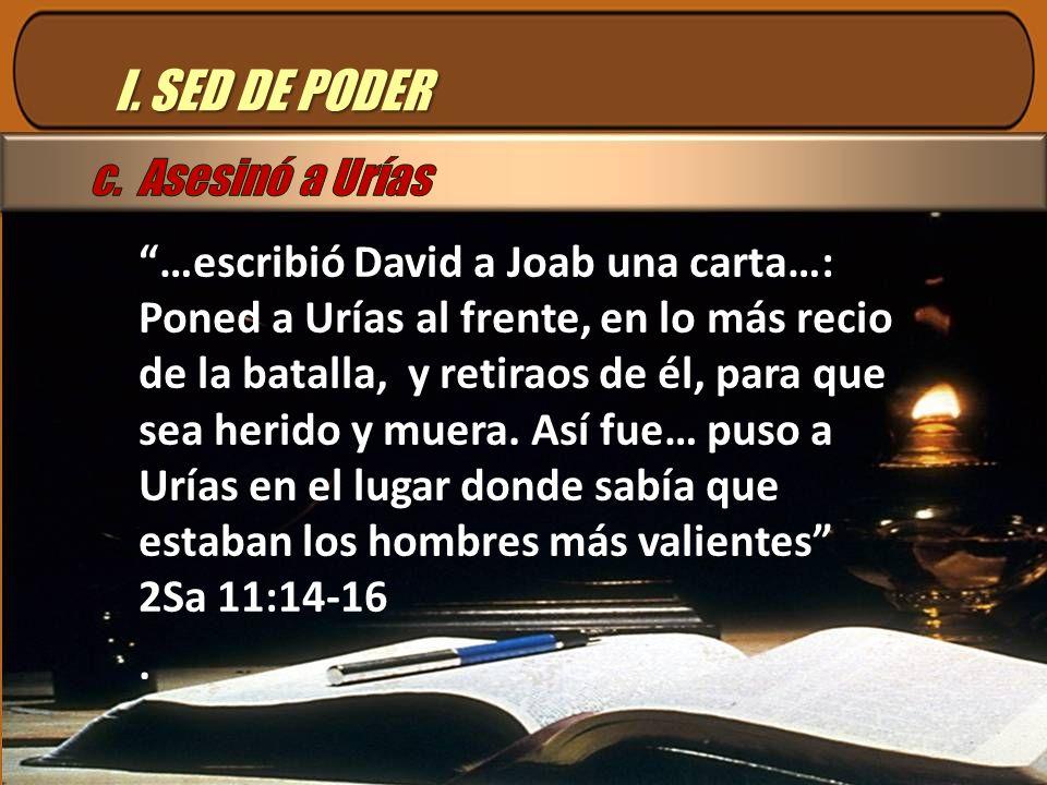 I. SED DE PODER …escribió David a Joab una carta…: Poned a Urías al frente, en lo más recio de la batalla, y retiraos de él, para que sea herido y mue