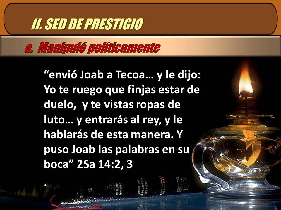 II. SED DE PRESTIGIO envió Joab a Tecoa… y le dijo: Yo te ruego que finjas estar de duelo, y te vistas ropas de luto… y entrarás al rey, y le hablarás