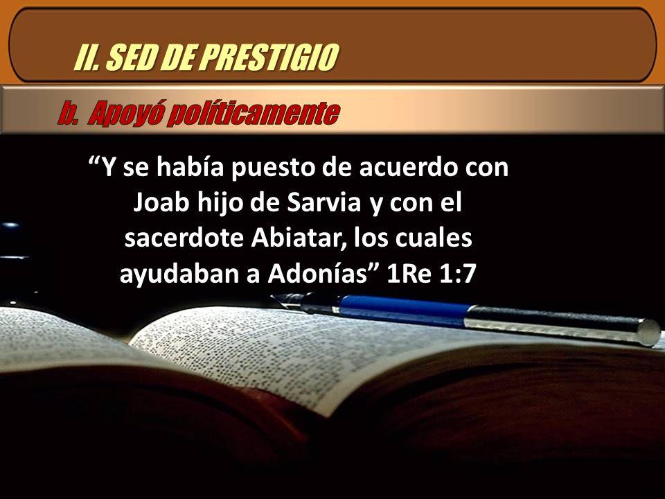 II. SED DE PRESTIGIO Y se había puesto de acuerdo con Joab hijo de Sarvia y con el sacerdote Abiatar, los cuales ayudaban a Adonías 1Re 1:7
