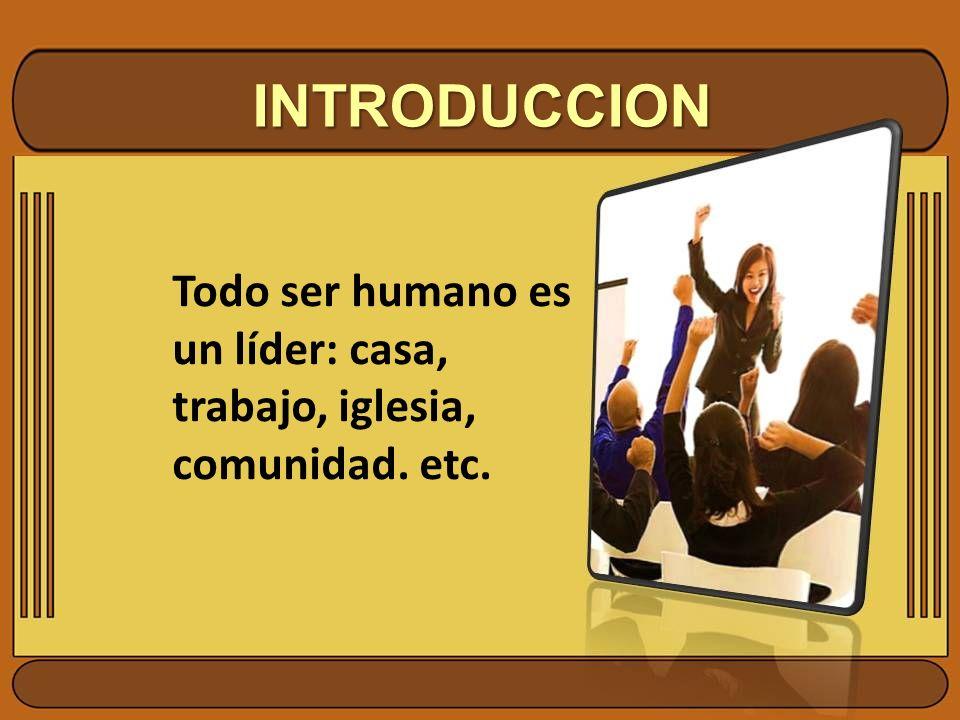 INTRODUCCION Todo ser humano es un líder: casa, trabajo, iglesia, comunidad. etc.