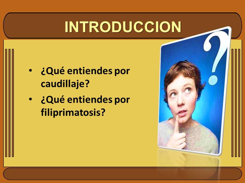 INTRODUCCION ¿Qué entiendes por caudillaje? ¿Qué entiendes por filiprimatosis?