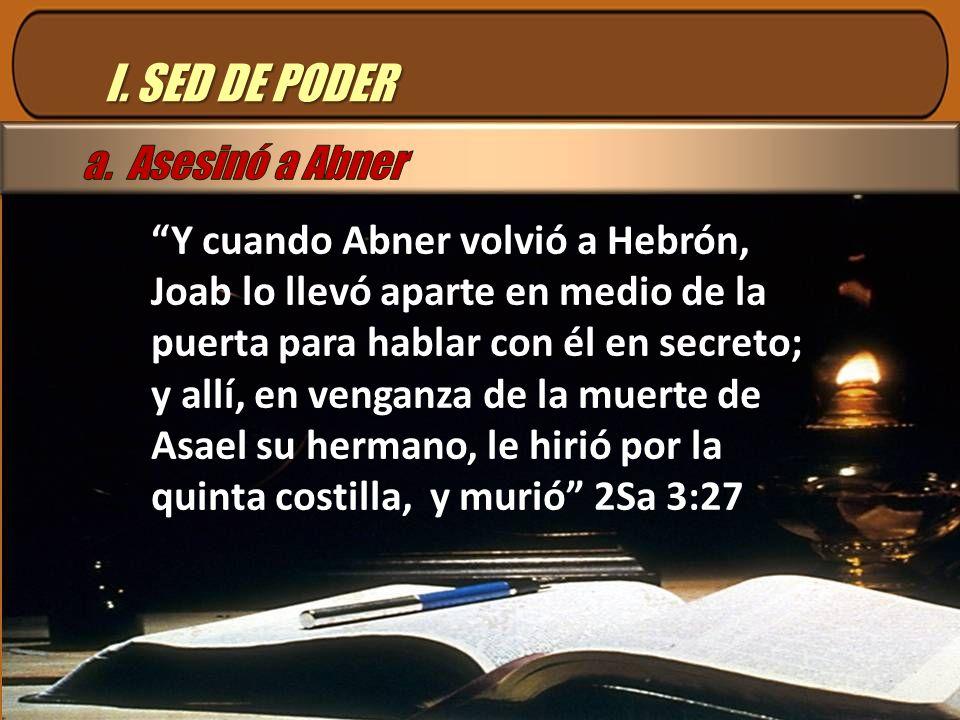 I. SED DE PODER Y cuando Abner volvió a Hebrón, Joab lo llevó aparte en medio de la puerta para hablar con él en secreto; y allí, en venganza de la mu
