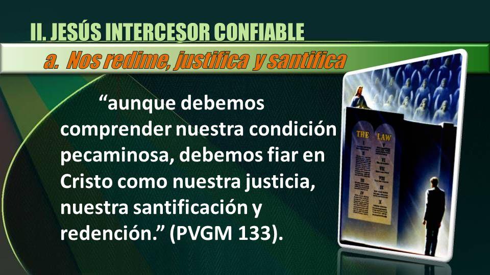 aunque debemos comprender nuestra condición pecaminosa, debemos fiar en Cristo como nuestra justicia, nuestra santificación y redención. (PVGM 133). I