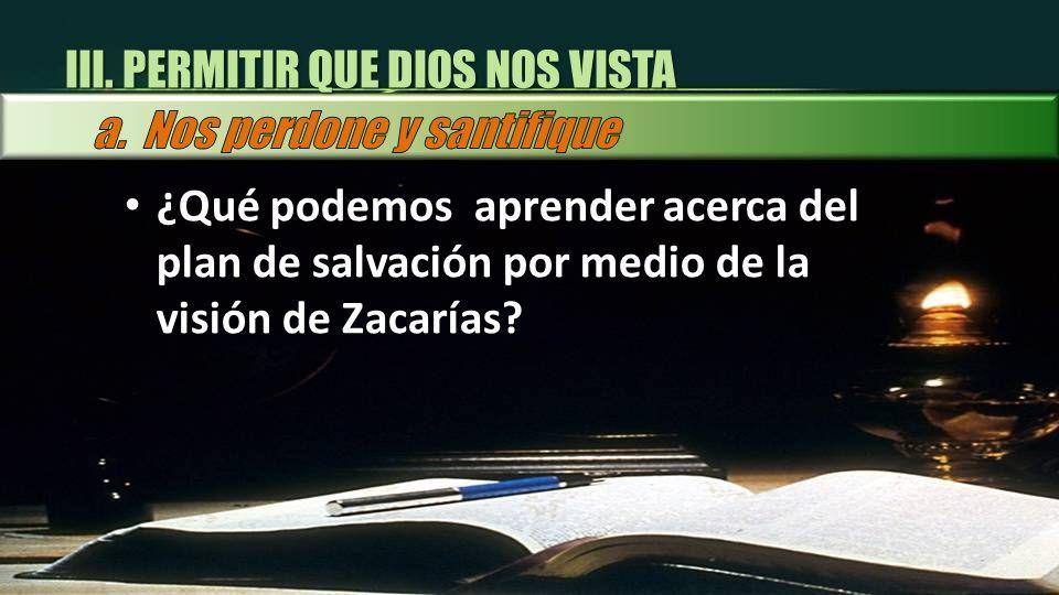 ¿Qué podemos aprender acerca del plan de salvación por medio de la visión de Zacarías? III. PERMITIR QUE DIOS NOS VISTA