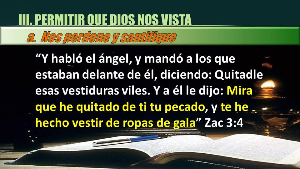 Y habló el ángel, y mandó a los que estaban delante de él, diciendo: Quitadle esas vestiduras viles. Y a él le dijo: Mira que he quitado de ti tu peca