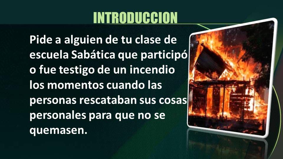 INTRODUCCION Pide a alguien de tu clase de escuela Sabática que participó o fue testigo de un incendio los momentos cuando las personas rescataban sus