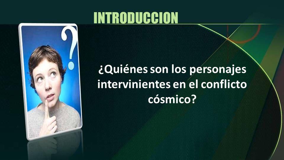INTRODUCCION ¿Quiénes son los personajes intervinientes en el conflicto cósmico?