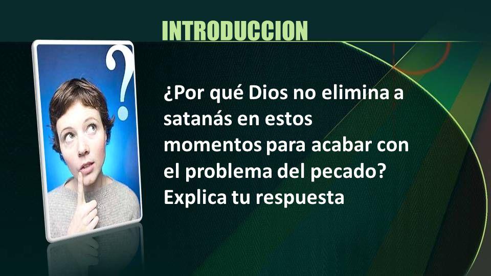 INTRODUCCION ¿Por qué Dios no elimina a satanás en estos momentos para acabar con el problema del pecado? Explica tu respuesta