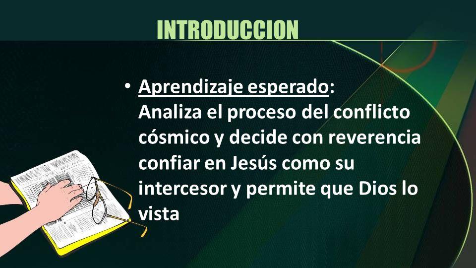 INTRODUCCION Aprendizaje esperado: Analiza el proceso del conflicto cósmico y decide con reverencia confiar en Jesús como su intercesor y permite que