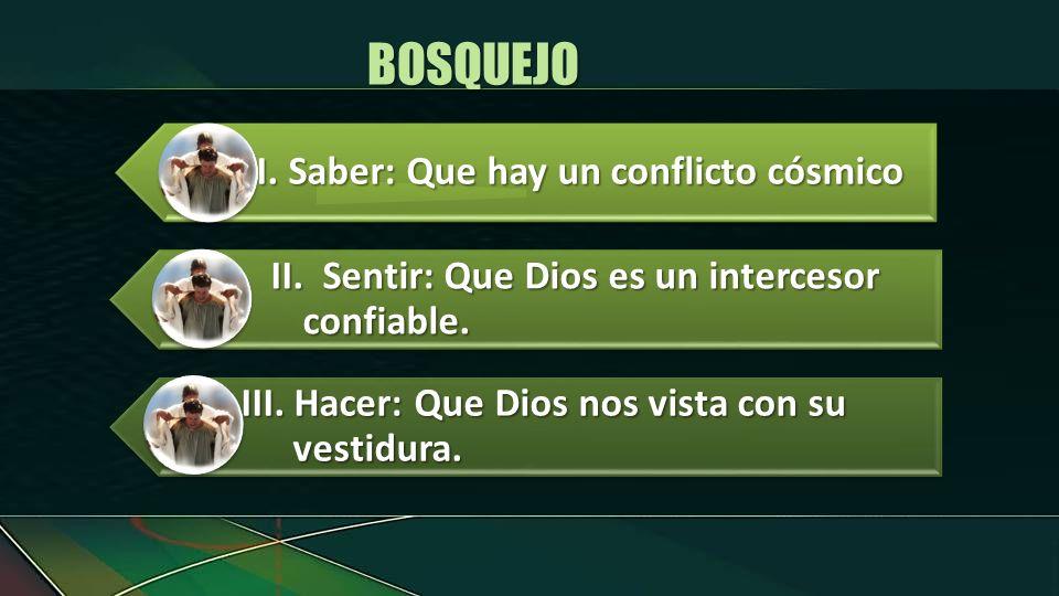 I.Saber: Que hay un conflicto cósmico II.Sentir: Que Dios es un intercesor confiable. III. Hacer: Que Dios nos vista con su vestidura. BOSQUEJO