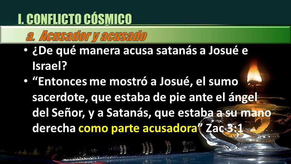 I. CONFLICTO CÓSMICO ¿ ¿De qué manera acusa satanás a Josué e Israel? Entonces me mostró a Josué, el sumo sacerdote, que estaba de pie ante el ángel d