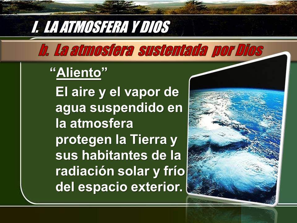 I. LA ATMOSFERA Y DIOS AlientoAliento El aire y el vapor de agua suspendido en la atmosfera protegen la Tierra y sus habitantes de la radiación solar