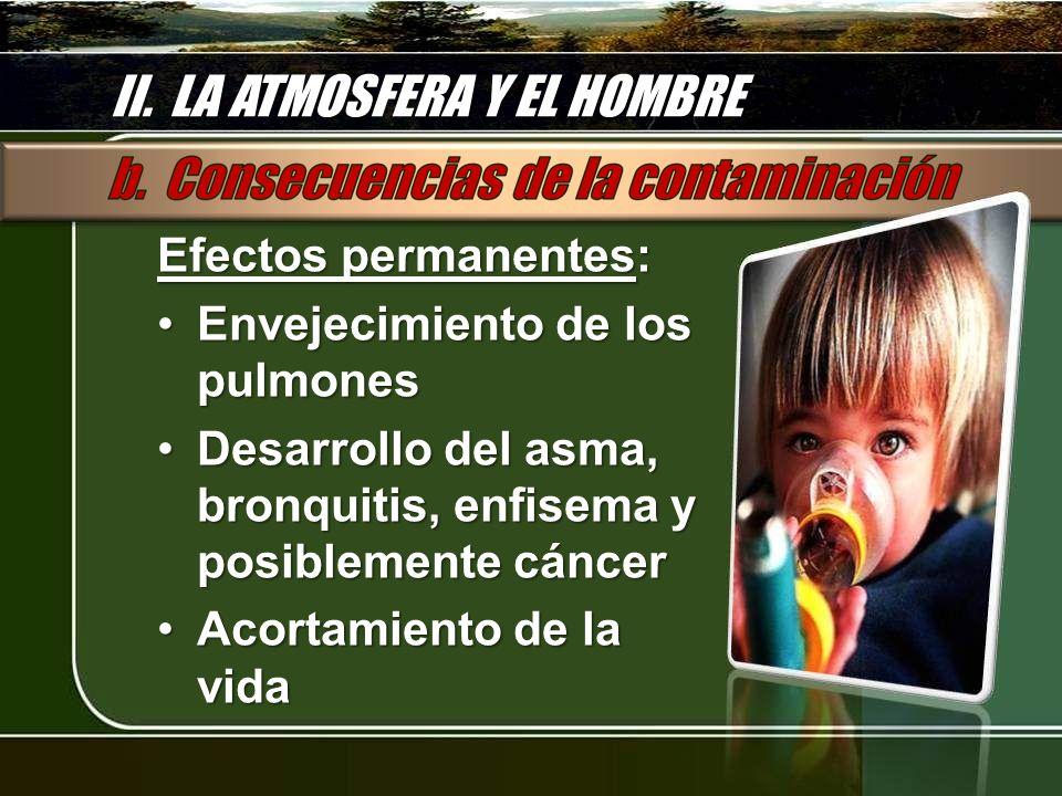 II. LA ATMOSFERA Y EL HOMBRE Efectos permanentes: Envejecimiento de los pulmonesEnvejecimiento de los pulmones Desarrollo del asma, bronquitis, enfise