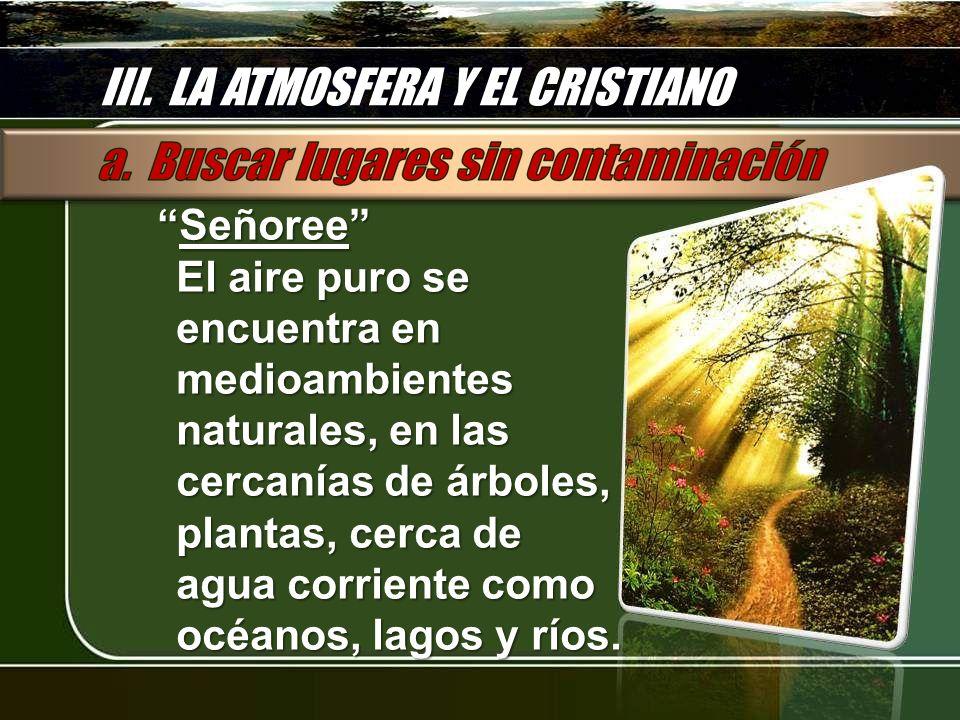 III. LA ATMOSFERA Y EL CRISTIANO SeñoreeSeñoree El aire puro se encuentra en medioambientes naturales, en las cercanías de árboles, plantas, cerca de
