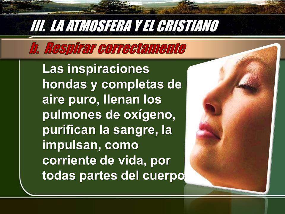 III. LA ATMOSFERA Y EL CRISTIANO Las inspiraciones hondas y completas de aire puro, llenan los pulmones de oxígeno, purifican la sangre, la impulsan,